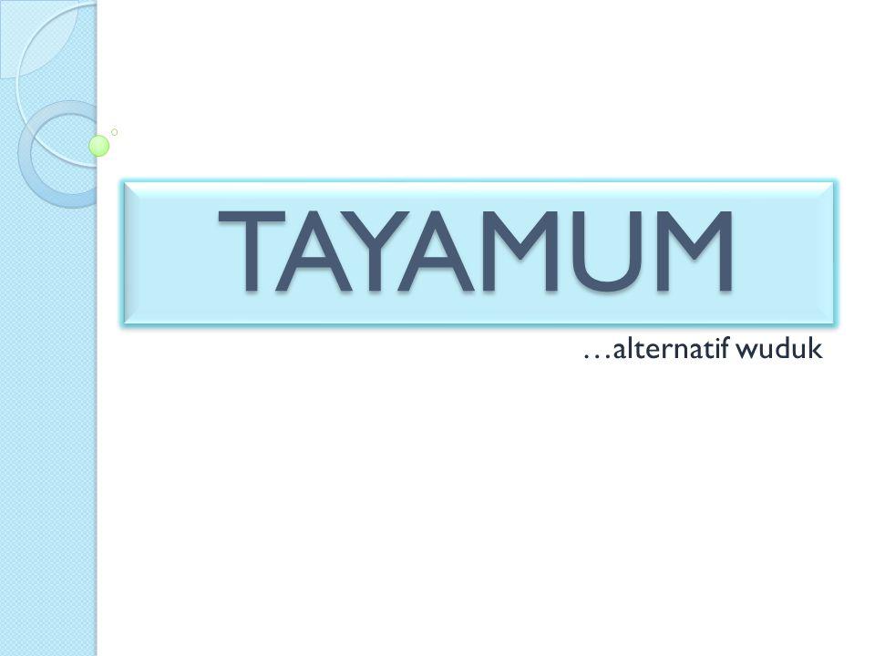 TAYAMUMTAYAMUM …alternatif wuduk