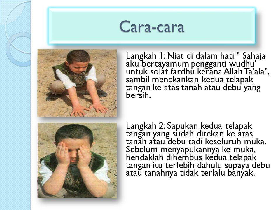 Langkah 1: Niat di dalam hati Sahaja aku bertayamum pengganti wudhu untuk solat fardhu kerana Allah Ta ala , sambil menekankan kedua telapak tangan ke atas tanah atau debu yang bersih.