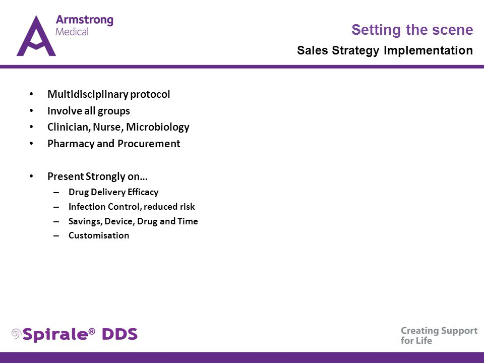 Setting the scene Sales Strategy Implementation Multidisciplinary protocol Involve all groups Clinician, Nurse, Microbiology Pharmacy and Procurement Present Strongly on… – Drug Delivery Efficacy – Infection Control, reduced risk – Savings, Device, Drug and Time – Customisation