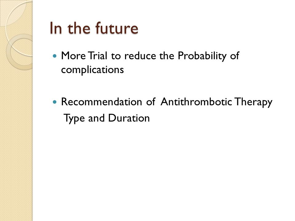 In the future More Trial to reduce the Probability of complications Recommendation of Antithrombotic Therapy Type and Duration