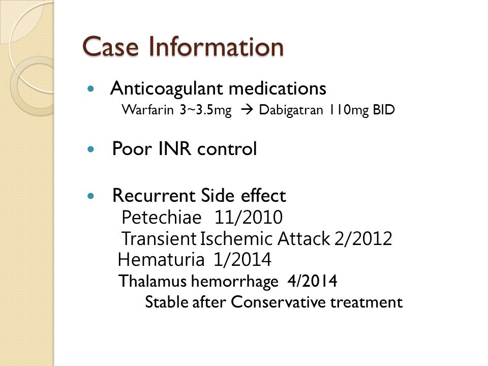 Case Information Anticoagulant medications Warfarin 3~3.5mg  Dabigatran 110mg BID Poor INR control Recurrent Side effect Petechiae 11/2010 Transient Ischemic Attack 2/2012 Hematuria 1/2014 Thalamus hemorrhage 4/2014 Stable after Conservative treatment