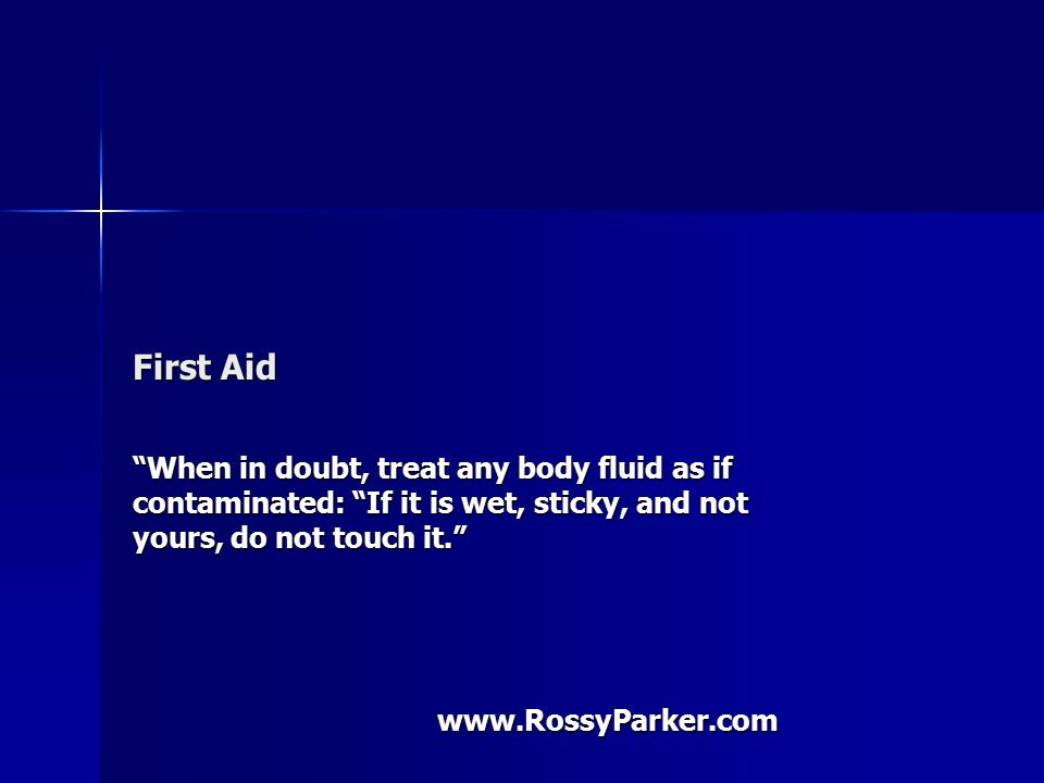 First Aid When in doubt, treat any body fluid as if contaminated: If it is wet, sticky, and not yours, do not touch it. www.RossyParker.com