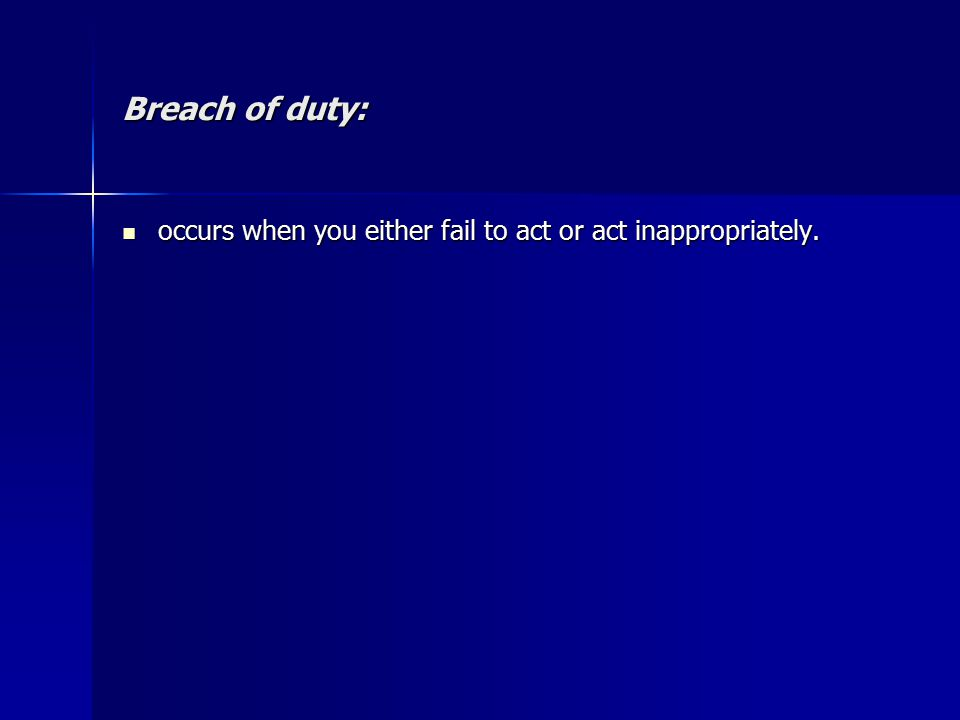 Breach of duty: occurs when you either fail to act or act inappropriately.