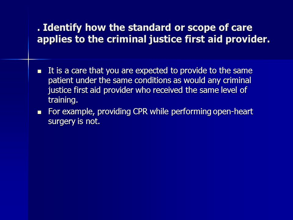 . Identify how the standard or scope of care applies to the criminal justice first aid provider. It is a care that you are expected to provide to the