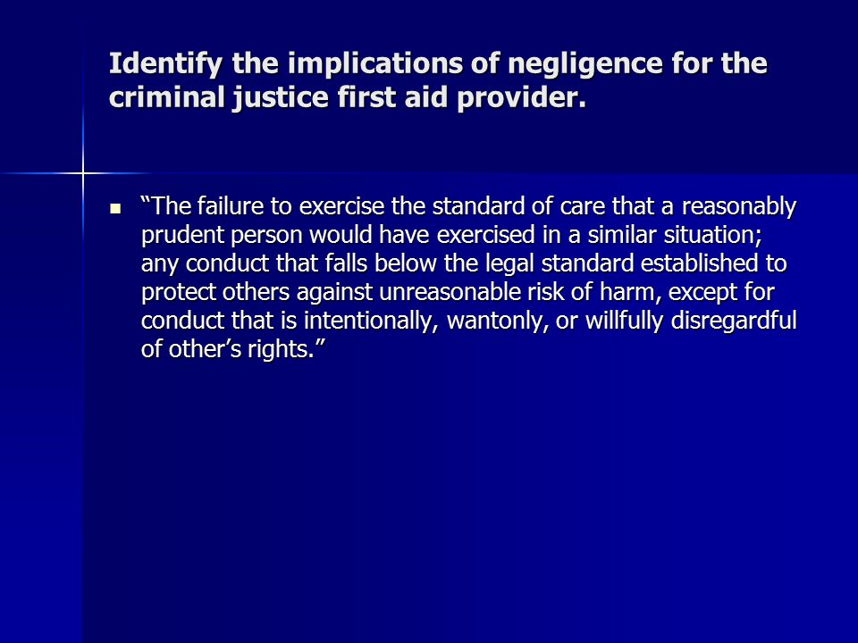 """Identify the implications of negligence for the criminal justice first aid provider. """"The failure to exercise the standard of care that a reasonably p"""