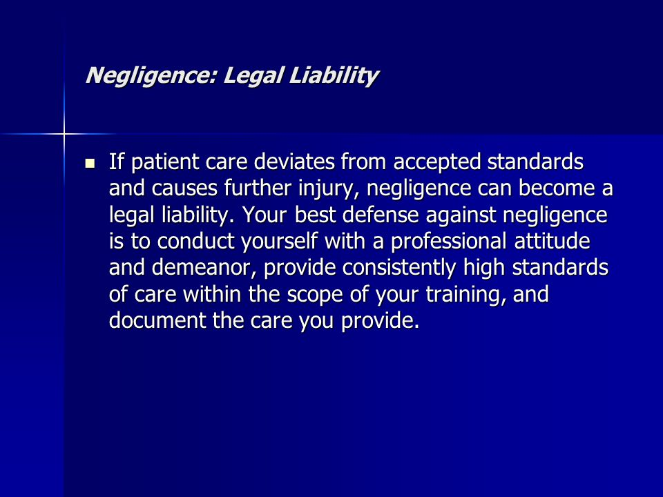 Negligence: Legal Liability If patient care deviates from accepted standards and causes further injury, negligence can become a legal liability. Your