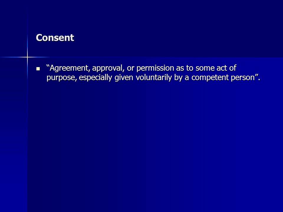 """Consent """"Agreement, approval, or permission as to some act of purpose, especially given voluntarily by a competent person"""". """"Agreement, approval, or p"""