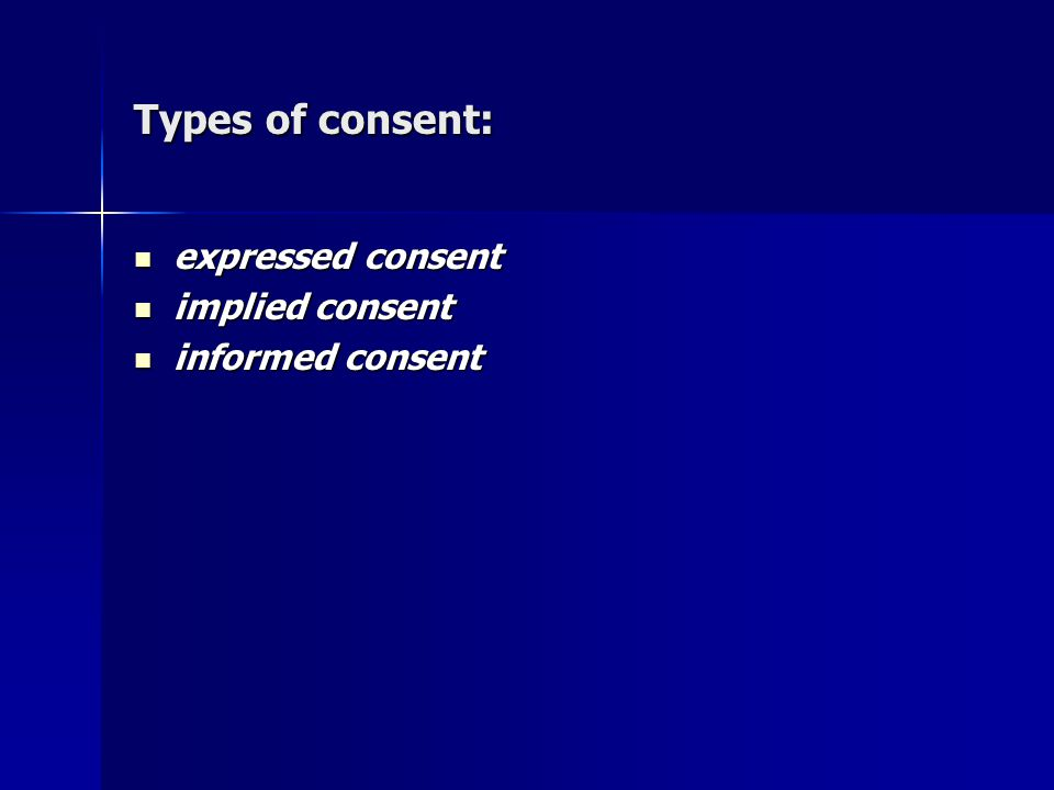 Types of consent: expressed consent expressed consent implied consent implied consent informed consent informed consent