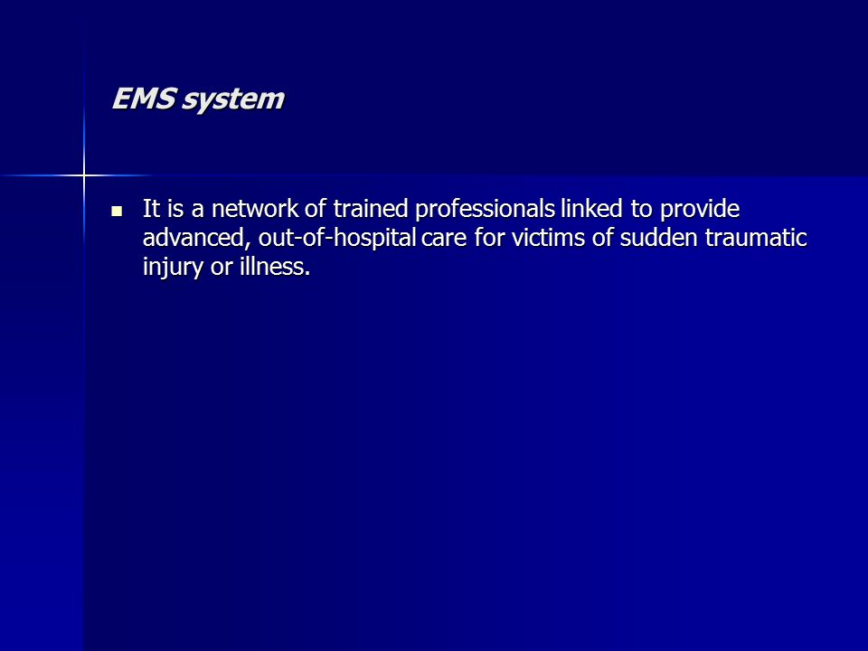 EMS system It is a network of trained professionals linked to provide advanced, out-of-hospital care for victims of sudden traumatic injury or illness.