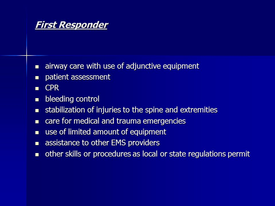 First Responder airway care with use of adjunctive equipment airway care with use of adjunctive equipment patient assessment patient assessment CPR CPR bleeding control bleeding control stabilization of injuries to the spine and extremities stabilization of injuries to the spine and extremities care for medical and trauma emergencies care for medical and trauma emergencies use of limited amount of equipment use of limited amount of equipment assistance to other EMS providers assistance to other EMS providers other skills or procedures as local or state regulations permit other skills or procedures as local or state regulations permit