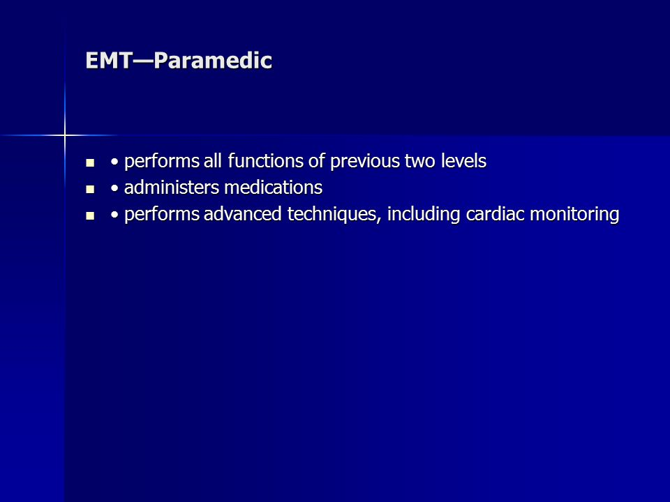 EMT—Paramedic performs all functions of previous two levels performs all functions of previous two levels administers medications administers medications performs advanced techniques, including cardiac monitoring performs advanced techniques, including cardiac monitoring