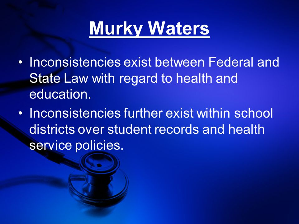 Murky Waters Inconsistencies exist between Federal and State Law with regard to health and education.