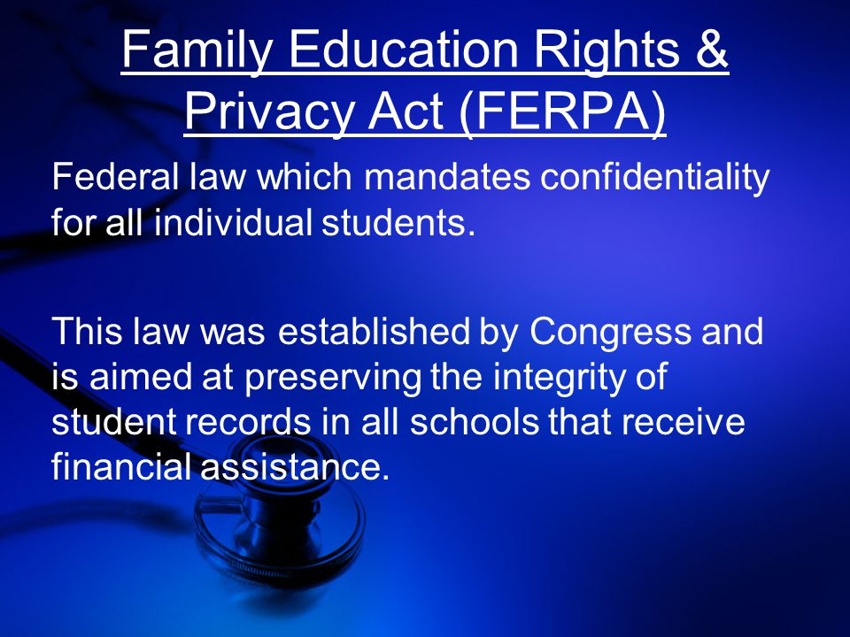 Family Education Rights & Privacy Act (FERPA) Federal law which mandates confidentiality for all individual students.