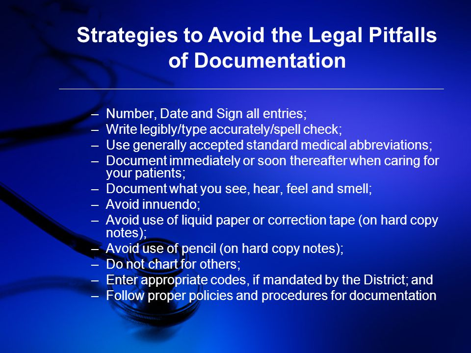 Strategies to Avoid the Legal Pitfalls of Documentation –Number, Date and Sign all entries; –Write legibly/type accurately/spell check; –Use generally accepted standard medical abbreviations; –Document immediately or soon thereafter when caring for your patients; –Document what you see, hear, feel and smell; –Avoid innuendo; –Avoid use of liquid paper or correction tape (on hard copy notes); –Avoid use of pencil (on hard copy notes); –Do not chart for others; –Enter appropriate codes, if mandated by the District; and –Follow proper policies and procedures for documentation