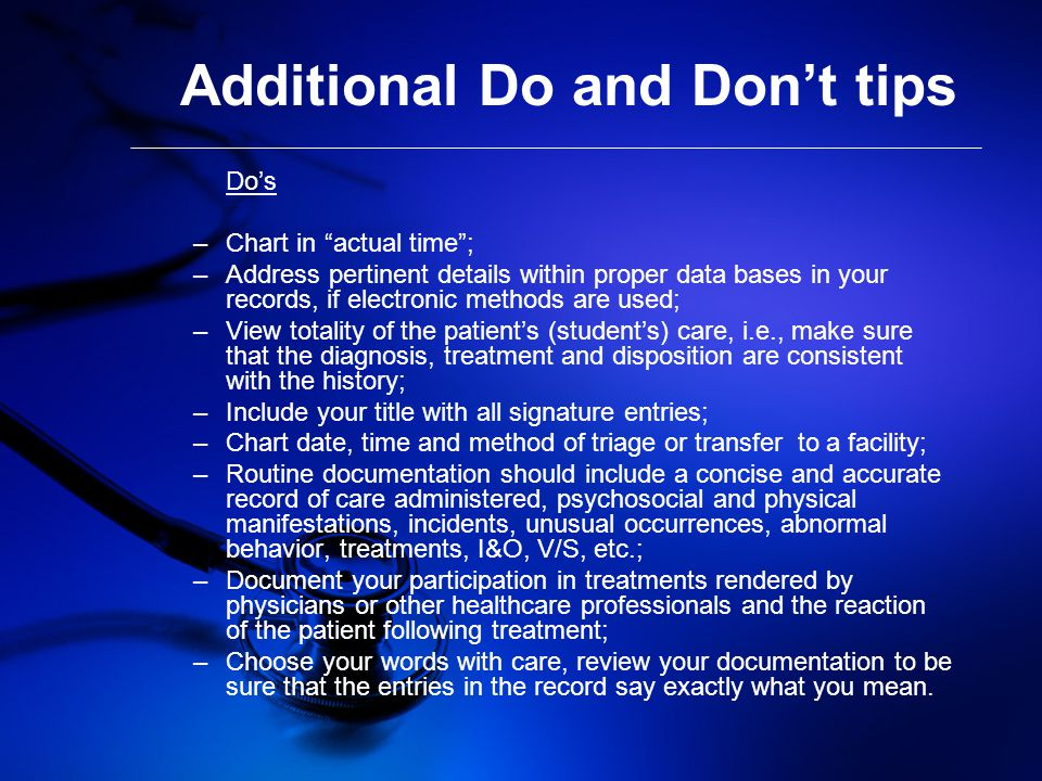 Additional Do and Don't tips Do's –Chart in actual time ; –Address pertinent details within proper data bases in your records, if electronic methods are used; –View totality of the patient's (student's) care, i.e., make sure that the diagnosis, treatment and disposition are consistent with the history; –Include your title with all signature entries; –Chart date, time and method of triage or transfer to a facility; –Routine documentation should include a concise and accurate record of care administered, psychosocial and physical manifestations, incidents, unusual occurrences, abnormal behavior, treatments, I&O, V/S, etc.; –Document your participation in treatments rendered by physicians or other healthcare professionals and the reaction of the patient following treatment; –Choose your words with care, review your documentation to be sure that the entries in the record say exactly what you mean.