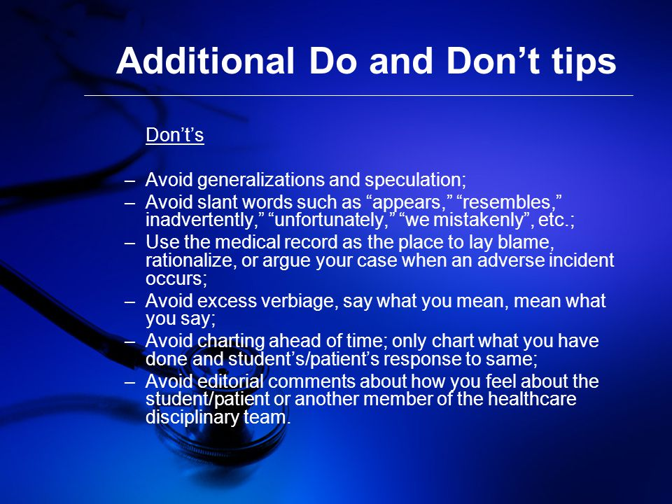 Additional Do and Don't tips Don't's –Avoid generalizations and speculation; –Avoid slant words such as appears, resembles, inadvertently, unfortunately, we mistakenly , etc.; –Use the medical record as the place to lay blame, rationalize, or argue your case when an adverse incident occurs; –Avoid excess verbiage, say what you mean, mean what you say; –Avoid charting ahead of time; only chart what you have done and student's/patient's response to same; –Avoid editorial comments about how you feel about the student/patient or another member of the healthcare disciplinary team.