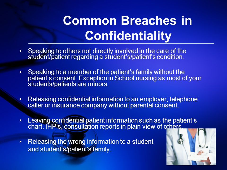 Common Breaches in Confidentiality Speaking to others not directly involved in the care of the student/patient regarding a student's/patient's condition.