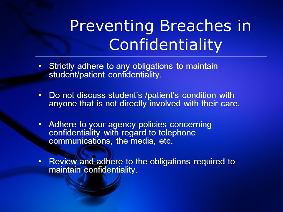Preventing Breaches in Confidentiality Strictly adhere to any obligations to maintain student/patient confidentiality.