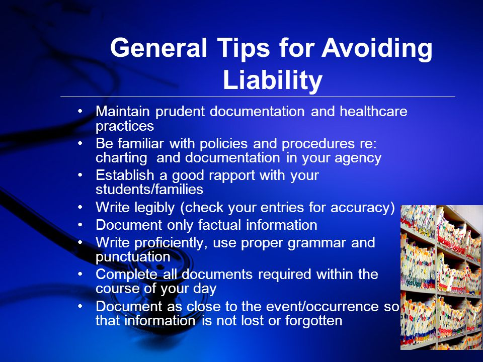 General Tips for Avoiding Liability Maintain prudent documentation and healthcare practices Be familiar with policies and procedures re: charting and documentation in your agency Establish a good rapport with your students/families Write legibly (check your entries for accuracy) Document only factual information Write proficiently, use proper grammar and punctuation Complete all documents required within the course of your day Document as close to the event/occurrence so that information is not lost or forgotten