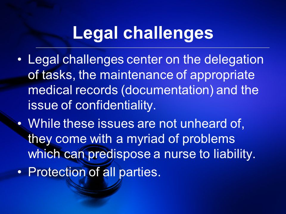 Legal challenges Legal challenges center on the delegation of tasks, the maintenance of appropriate medical records (documentation) and the issue of confidentiality.