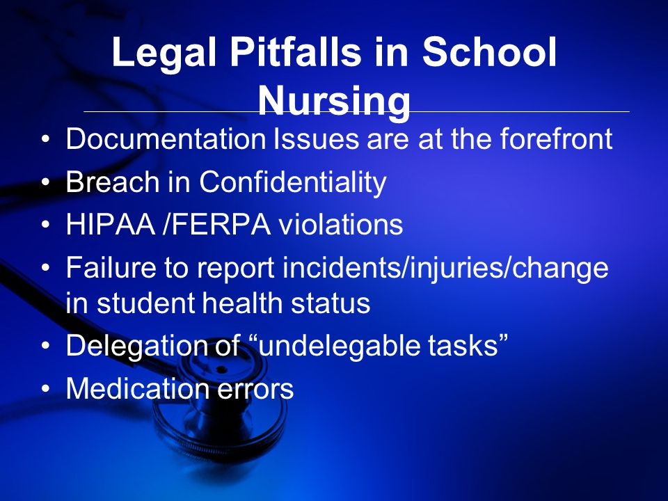 Legal Pitfalls in School Nursing Documentation Issues are at the forefront Breach in Confidentiality HIPAA /FERPA violations Failure to report incidents/injuries/change in student health status Delegation of undelegable tasks Medication errors