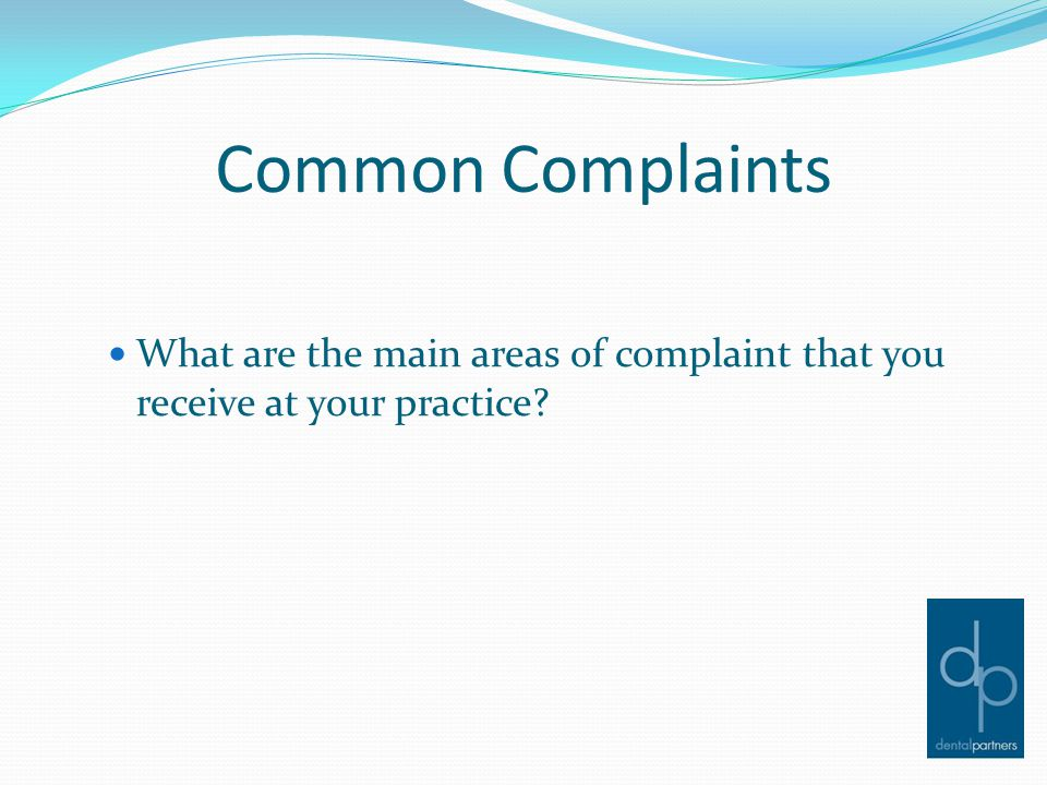 Common Complaints What are the main areas of complaint that you receive at your practice?