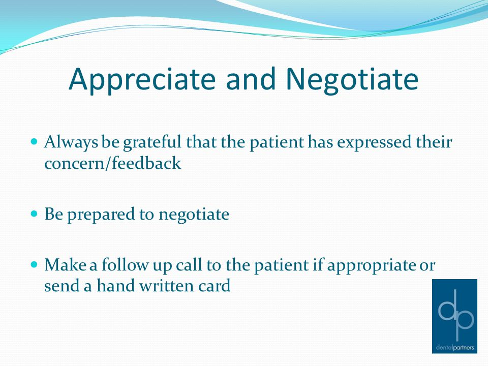 Appreciate and Negotiate Always be grateful that the patient has expressed their concern/feedback Be prepared to negotiate Make a follow up call to th