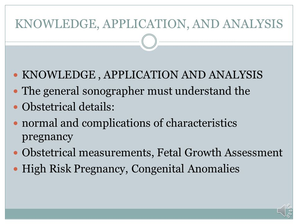 KNOWLEDGE, APPLICATION, AND ANALYSIS The general sonographer must understand the anatomy, pathology, physiology, and sonographic appearance, both norm