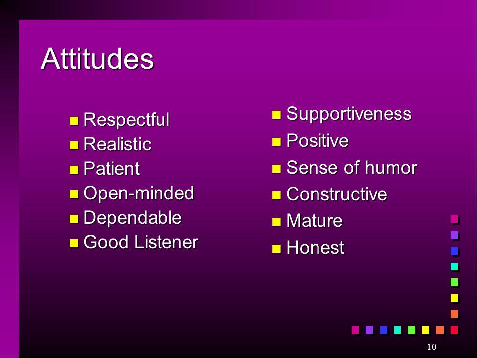 10 Attitudes n Respectful n Realistic n Patient n Open-minded n Dependable n Good Listener n Supportiveness n Positive n Sense of humor n Constructive