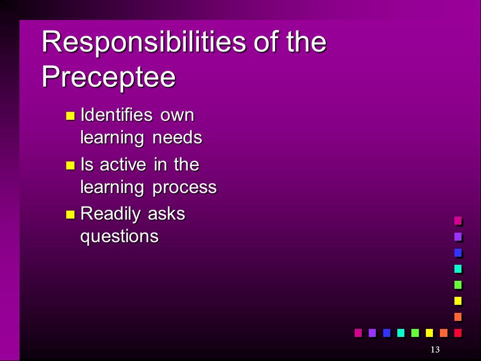 13 Responsibilities of the Preceptee n Identifies own learning needs n Is active in the learning process n Readily asks questions