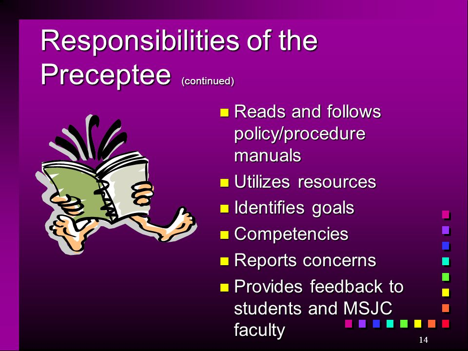14 Responsibilities of the Preceptee (continued) n Reads and follows policy/procedure manuals n Utilizes resources n Identifies goals n Competencies n