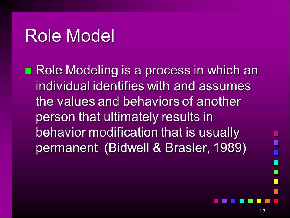 17 Role Model n Role Modeling is a process in which an individual identifies with and assumes the values and behaviors of another person that ultimate
