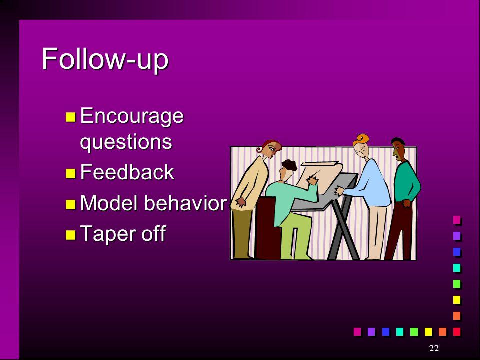 22 Follow-up n Encourage questions n Feedback n Model behavior n Taper off