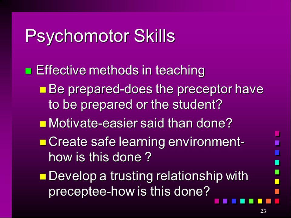 23 Psychomotor Skills n Effective methods in teaching n Be prepared-does the preceptor have to be prepared or the student? n Motivate-easier said than