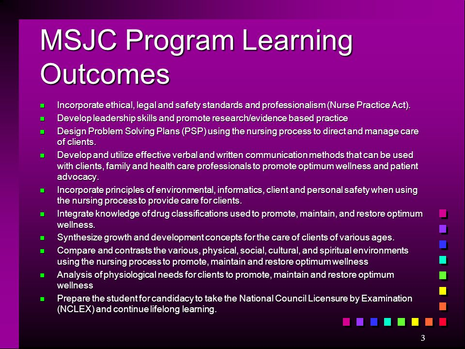 MSJC Program Learning Outcomes n Incorporate ethical, legal and safety standards and professionalism (Nurse Practice Act). n Develop leadership skills