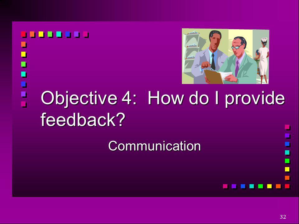 32 Objective 4: How do I provide feedback? Communication