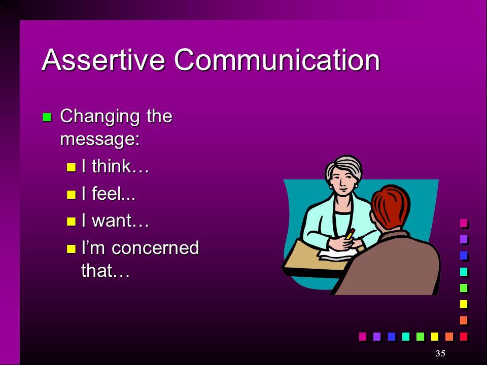35 Assertive Communication n Changing the message: n I think… n I feel... n I want… n I'm concerned that…