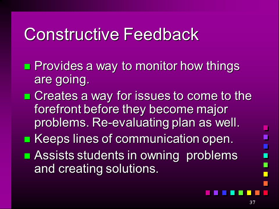 37 Constructive Feedback n Provides a way to monitor how things are going. n Creates a way for issues to come to the forefront before they become majo