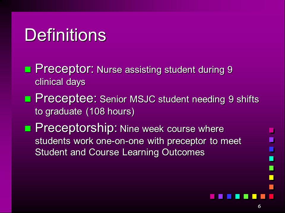 6 Definitions n Preceptor: Nurse assisting student during 9 clinical days n Preceptee: Senior MSJC student needing 9 shifts to graduate (108 hours) n