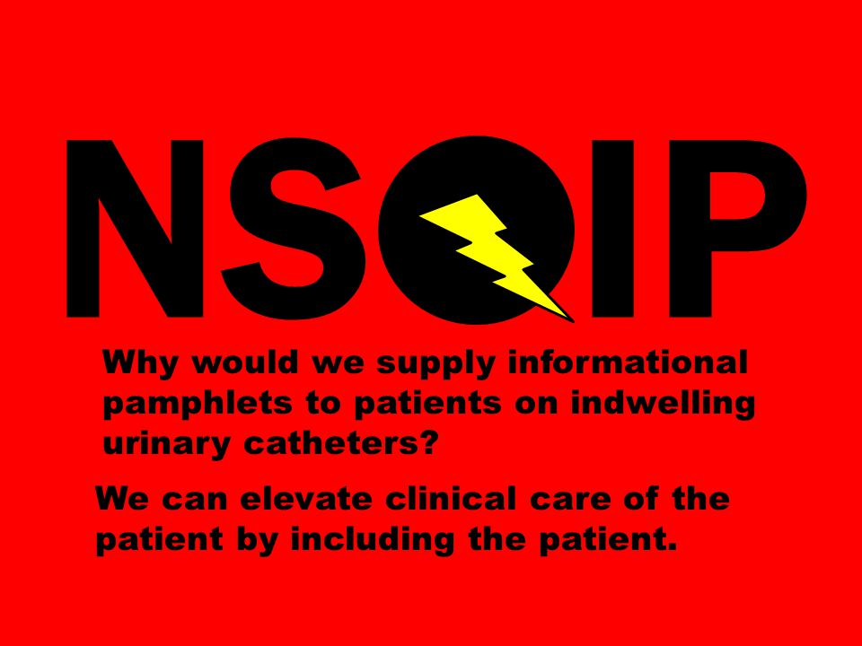 NS IP Why would we supply informational pamphlets to patients on indwelling urinary catheters.