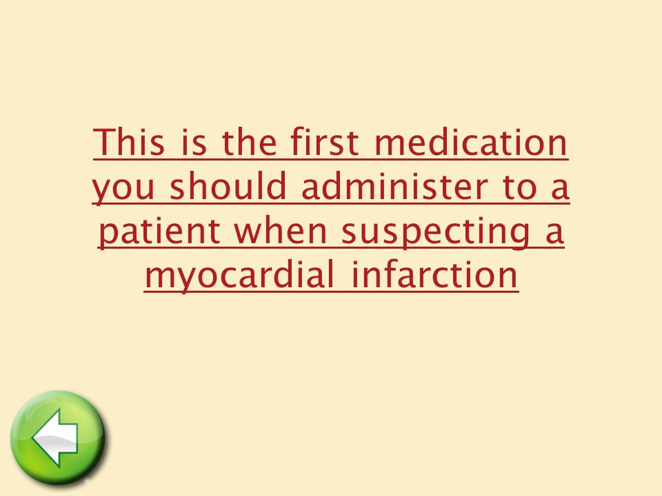This is the first medication you should administer to a patient when suspecting a myocardial infarction