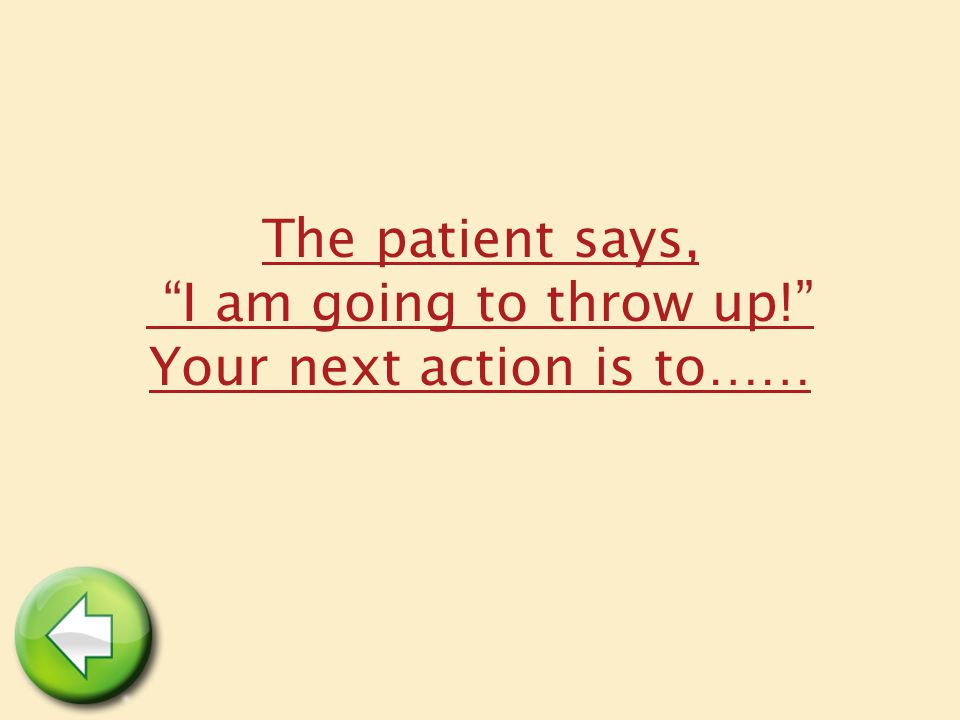 "The patient says, ""I am going to throw up!"" Your next action is to……"