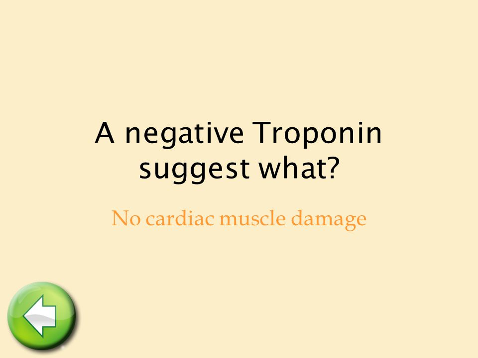 A negative Troponin suggest what No cardiac muscle damage