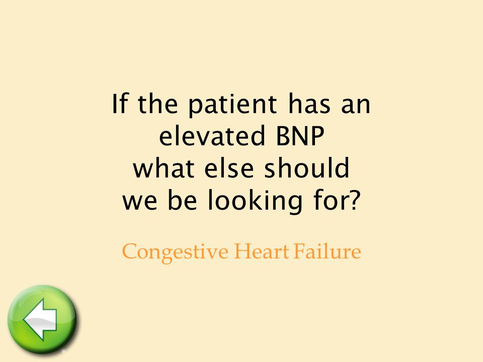 If the patient has an elevated BNP what else should we be looking for? Congestive Heart Failure