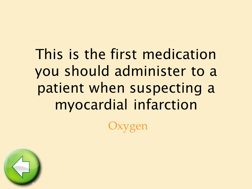 This is the first medication you should administer to a patient when suspecting a myocardial infarction Oxygen