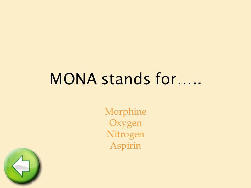MONA stands for….. Morphine Oxygen Nitrogen Aspirin