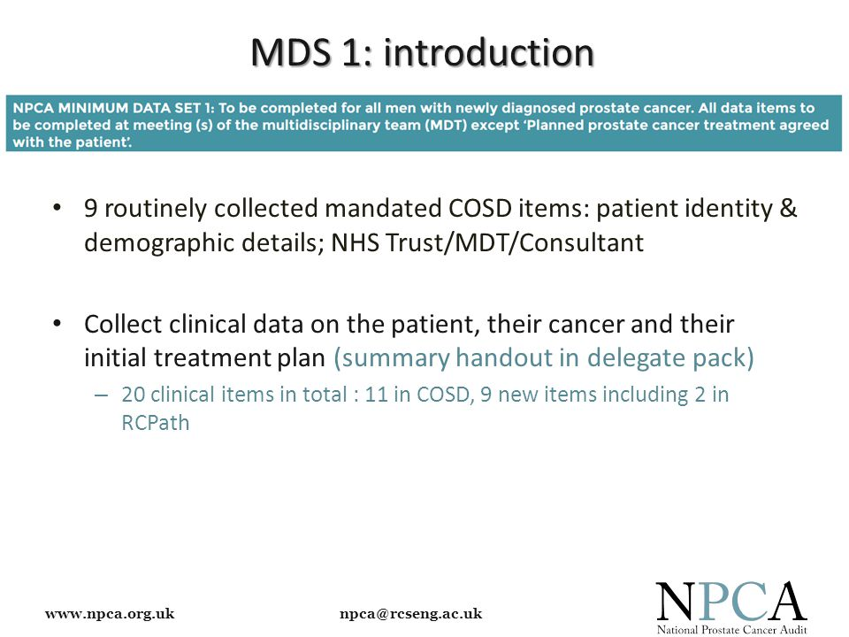 www.npca.org.uk npca@rcseng.ac.uk MDS 1: introduction 9 routinely collected mandated COSD items: patient identity & demographic details; NHS Trust/MDT
