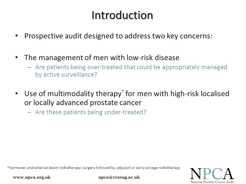 www.npca.org.uk npca@rcseng.ac.uk Introduction Prospective audit designed to address two key concerns: The management of men with low-risk disease – Are patients being over-treated that could be appropriately managed by active surveillance.
