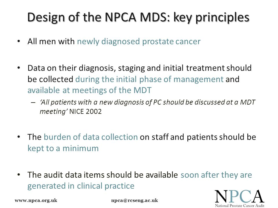 www.npca.org.uk npca@rcseng.ac.uk Design of the NPCA MDS: key principles All men with newly diagnosed prostate cancer Data on their diagnosis, staging and initial treatment should be collected during the initial phase of management and available at meetings of the MDT – 'All patients with a new diagnosis of PC should be discussed at a MDT meeting' NICE 2002 The burden of data collection on staff and patients should be kept to a minimum The audit data items should be available soon after they are generated in clinical practice