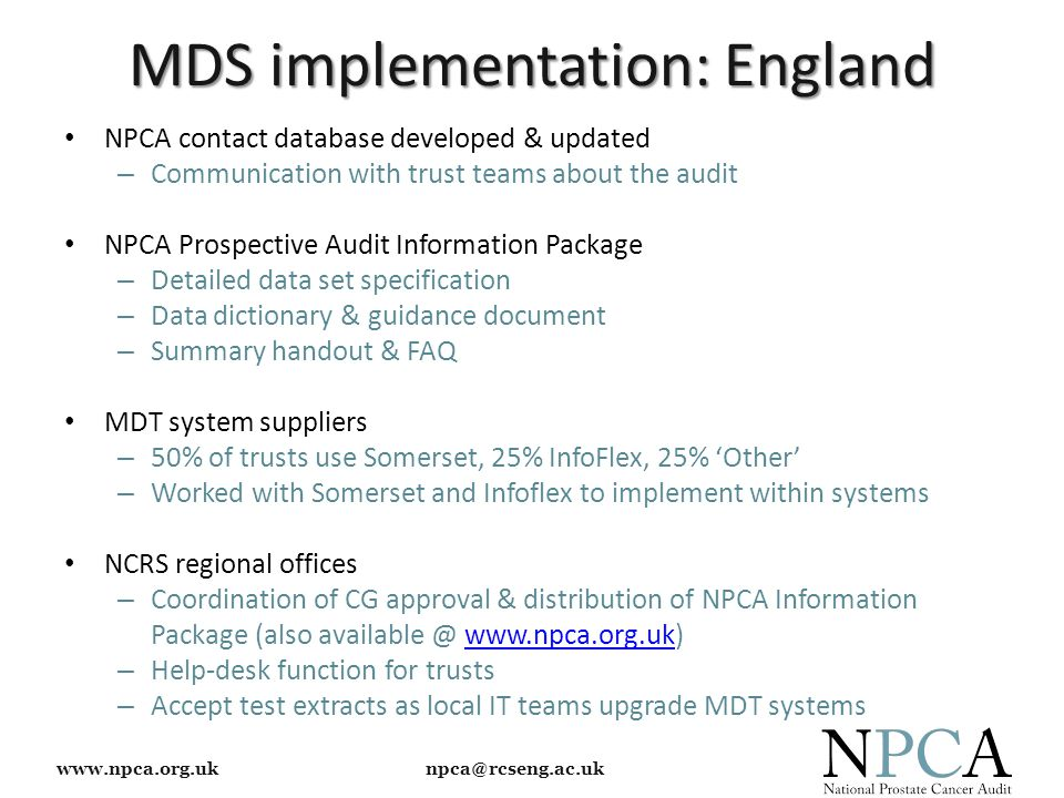 www.npca.org.uk npca@rcseng.ac.uk NPCA contact database developed & updated – Communication with trust teams about the audit NPCA Prospective Audit Information Package – Detailed data set specification – Data dictionary & guidance document – Summary handout & FAQ MDT system suppliers – 50% of trusts use Somerset, 25% InfoFlex, 25% 'Other' – Worked with Somerset and Infoflex to implement within systems NCRS regional offices – Coordination of CG approval & distribution of NPCA Information Package (also available @ www.npca.org.uk)www.npca.org.uk – Help-desk function for trusts – Accept test extracts as local IT teams upgrade MDT systems MDS implementation: England